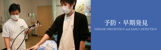 予防・早期発見 DISEASE PREVENTION and EARLY DETECTION